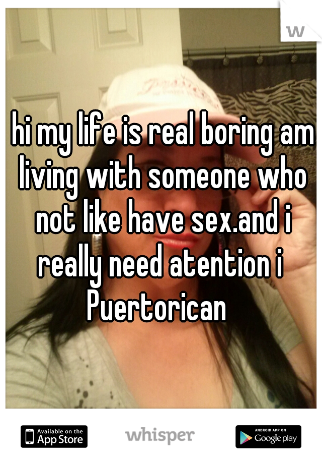 hi my life is real boring am living with someone who not like have sex.and i really need atention i  Puertorican