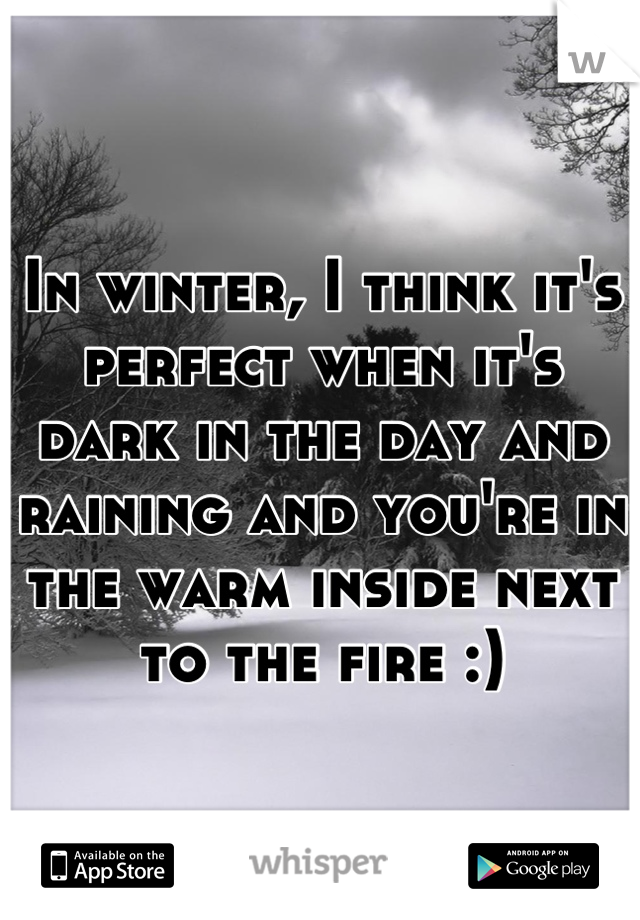 In winter, I think it's perfect when it's dark in the day and raining and you're in the warm inside next to the fire :)