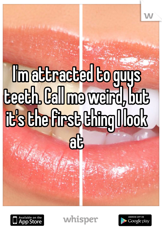 I'm attracted to guys teeth. Call me weird, but it's the first thing I look at
