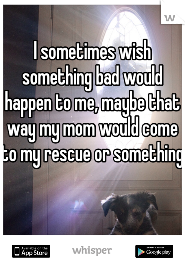 I sometimes wish something bad would happen to me, maybe that way my mom would come to my rescue or something