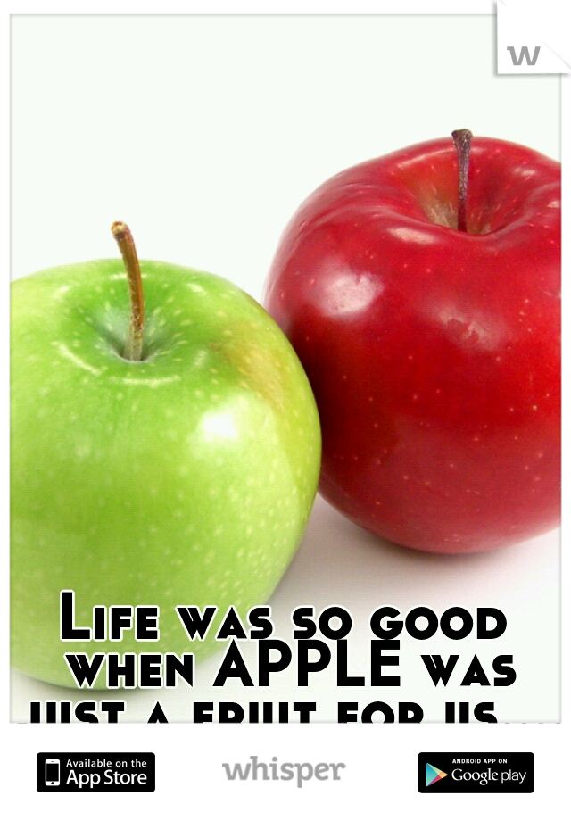 Life was so good when APPLE was just a fruit for us....