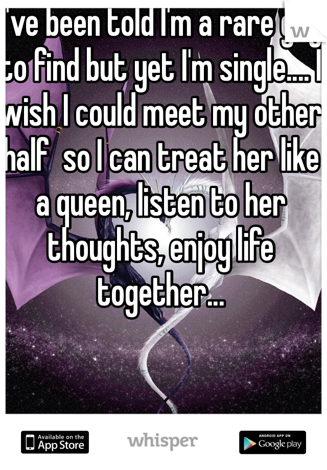 I've been told I'm a rare guy to find but yet I'm single.... I wish I could meet my other half  so I can treat her like a queen, listen to her thoughts, enjoy life together...