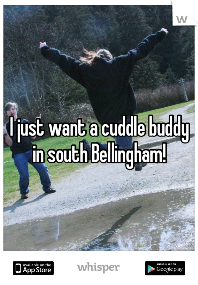 I just want a cuddle buddy in south Bellingham!