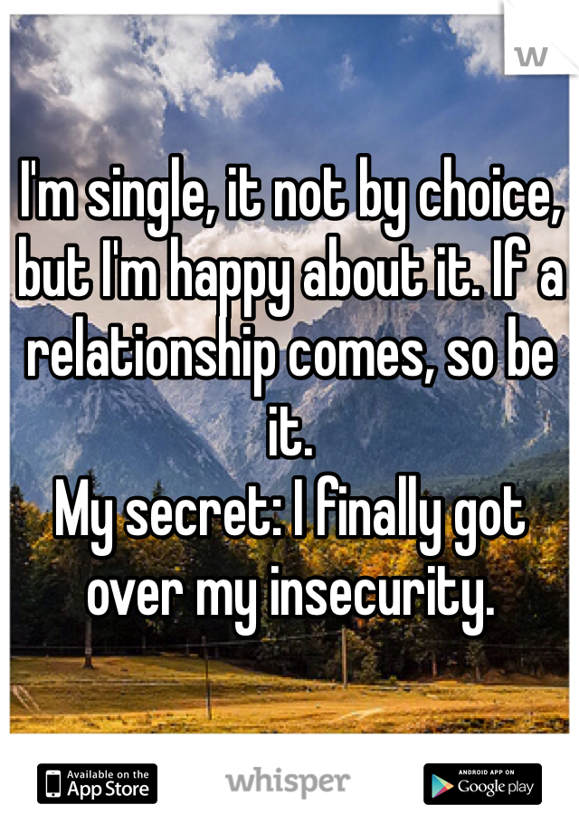 I'm single, it not by choice, but I'm happy about it. If a relationship comes, so be it. My secret: I finally got over my insecurity.
