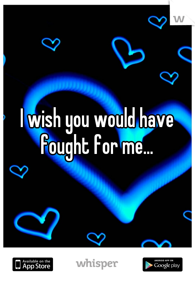 I wish you would have fought for me...