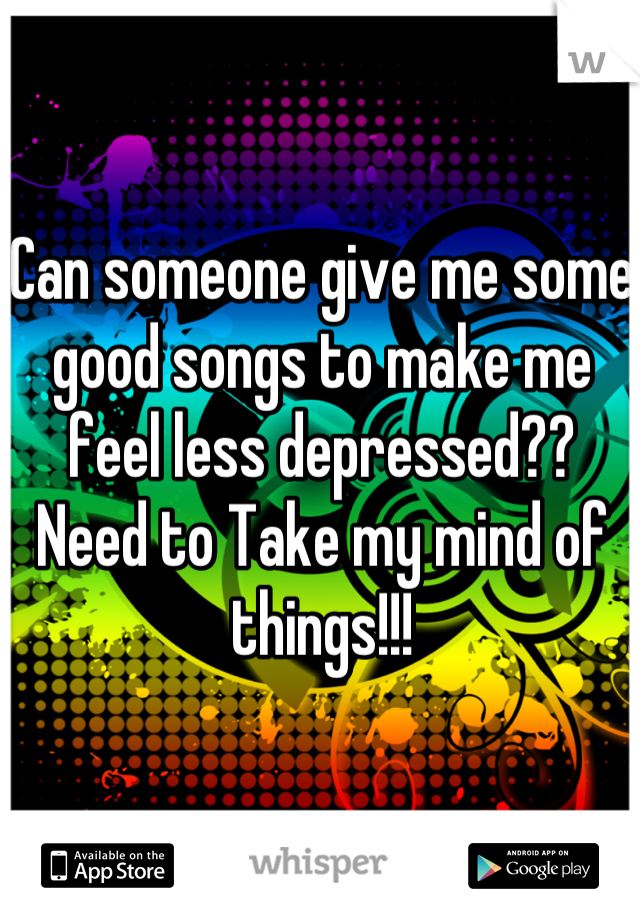 Can someone give me some good songs to make me feel less depressed??  Need to Take my mind of things!!!