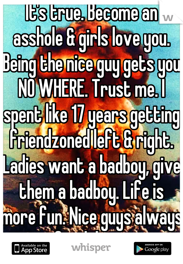 It's true. Become an asshole & girls love you. Being the nice guy gets you NO WHERE. Trust me. I spent like 17 years getting friendzoned left & right. Ladies want a badboy, give them a badboy. Life is more fun. Nice guys always finish last.  PS. Fuck the Friendzone, Fuck your feelings