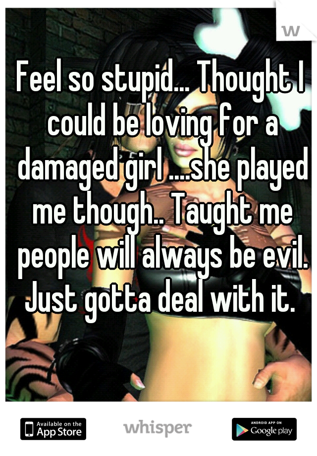 Feel so stupid... Thought I could be loving for a damaged girl ....she played me though.. Taught me people will always be evil. Just gotta deal with it.