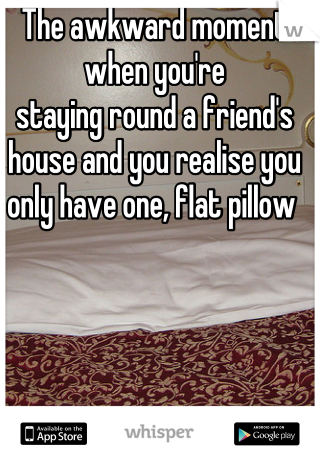 The awkward moment when you're staying round a friend's house and you realise you only have one, flat pillow