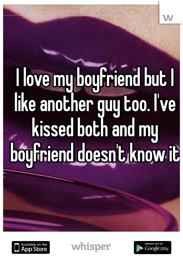 I love my boyfriend but I like another guy too. I've kissed both and my boyfriend doesn't know it