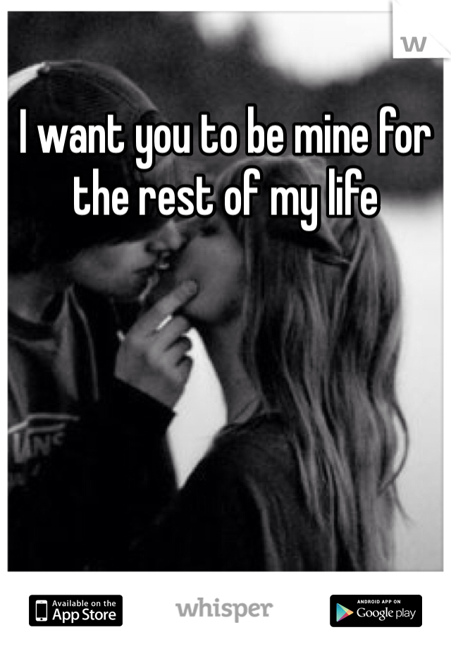 I want you to be mine for the rest of my life