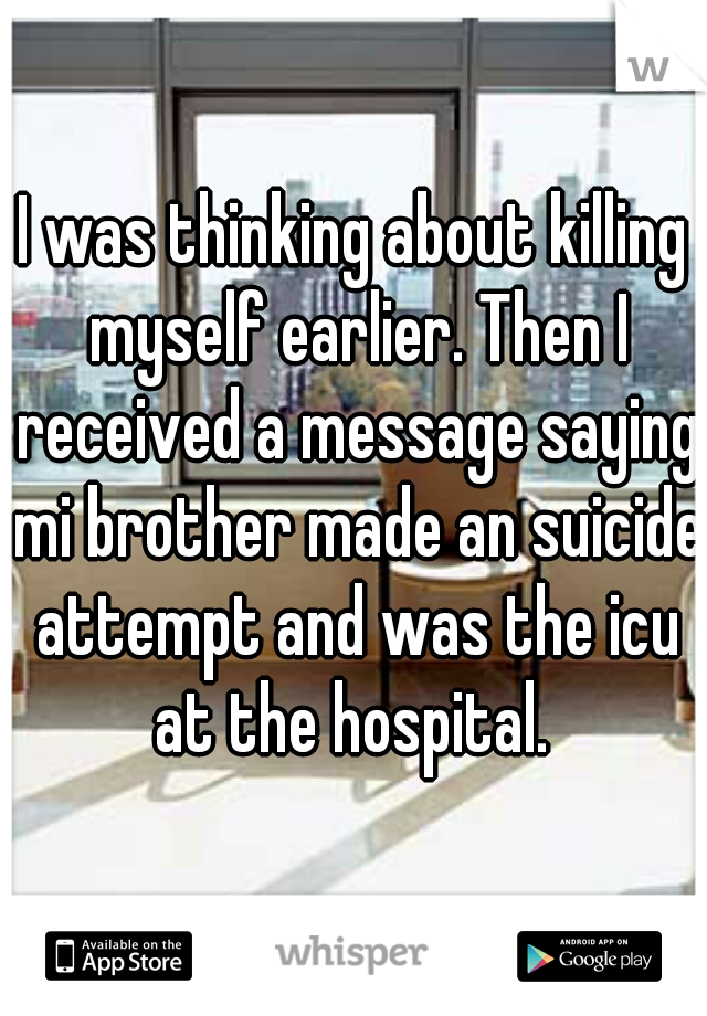 I was thinking about killing myself earlier. Then I received a message saying mi brother made an suicide attempt and was the icu at the hospital.