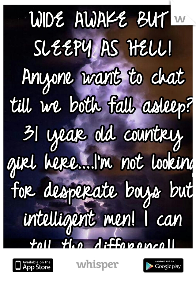 WIDE AWAKE BUT SLEEPY AS HELL! Anyone want to chat till we both fall asleep? 31 year old country girl here....I'm not looking for desperate boys but intelligent men! I can tell the difference!!