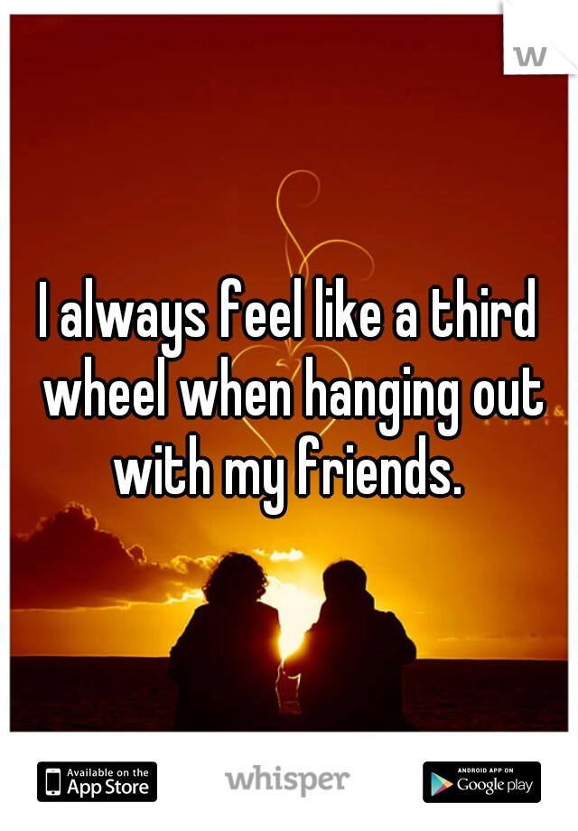 I always feel like a third wheel when hanging out with my friends.