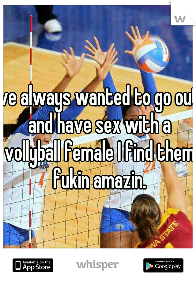 Ive always wanted to go out and have sex with a vollyball female I find them fukin amazin.