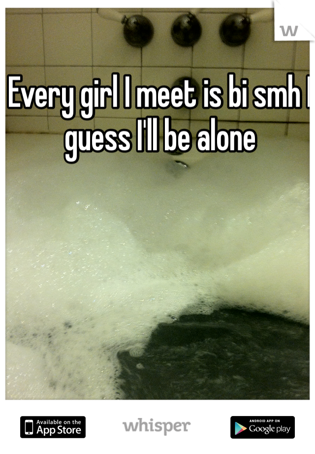 Every girl I meet is bi smh I guess I'll be alone