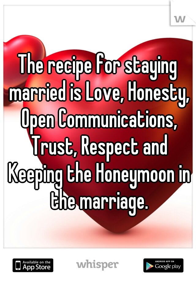 The recipe for staying married is Love, Honesty, Open Communications, Trust, Respect and Keeping the Honeymoon in the marriage.