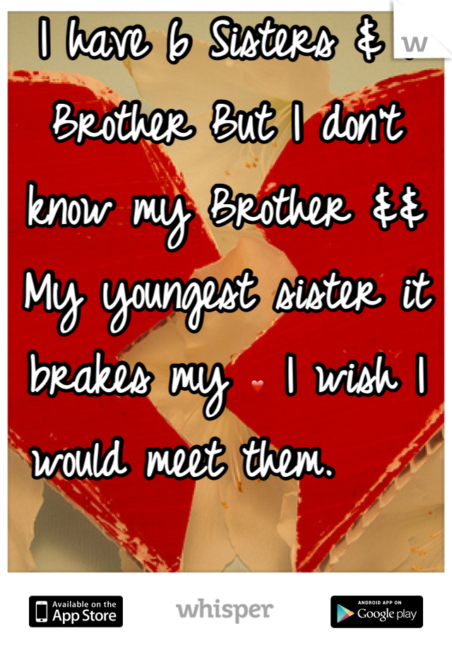 I have 6 Sisters & 1 Brother But I don't know my Brother && My youngest sister it brakes my ❤ I wish I would meet them.
