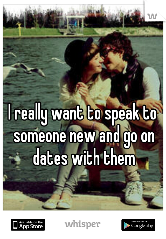 I really want to speak to someone new and go on dates with them
