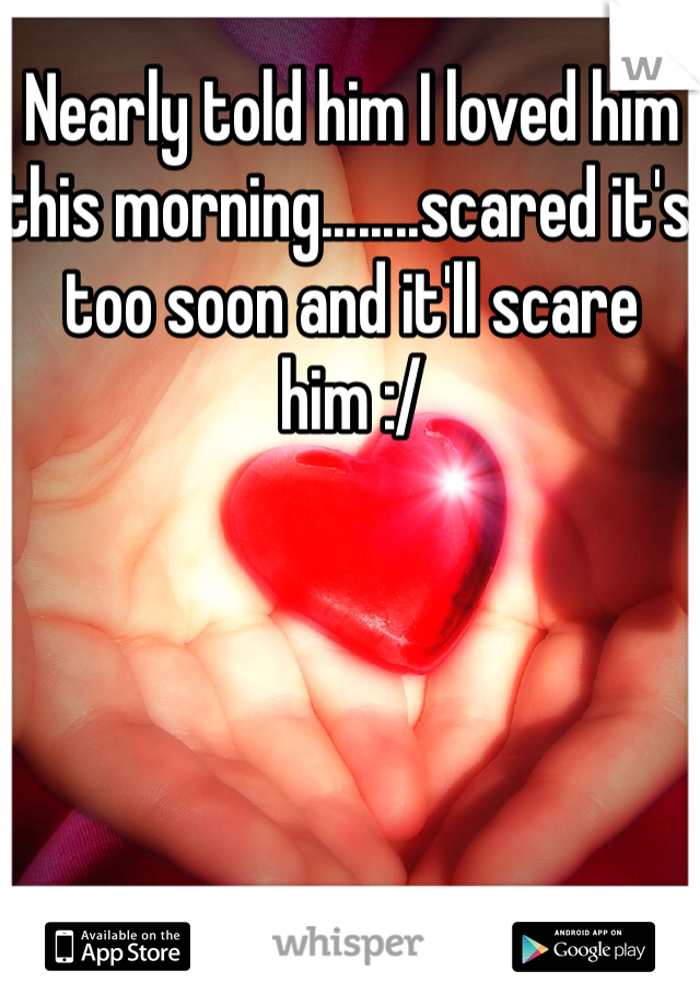 Nearly told him I loved him this morning........scared it's too soon and it'll scare him :/