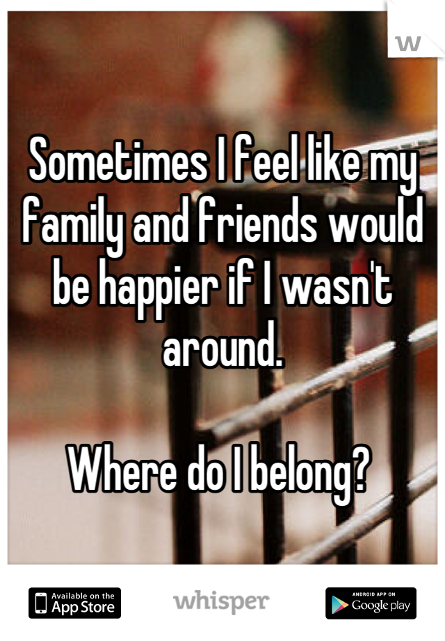 Sometimes I feel like my family and friends would be happier if I wasn't around.   Where do I belong?