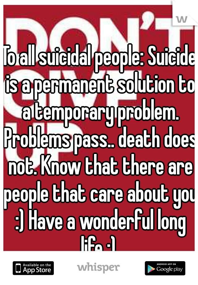 To all suicidal people: Suicide is a permanent solution to a temporary problem. Problems pass.. death does not. Know that there are people that care about you :) Have a wonderful long life :)  -EMT