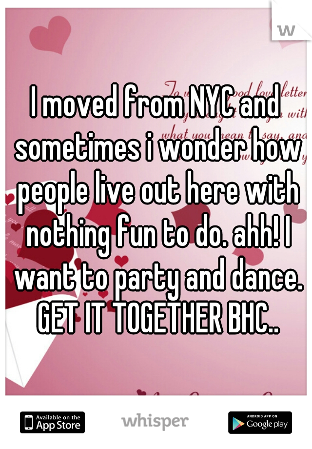 I moved from NYC and sometimes i wonder how people live out here with nothing fun to do. ahh! I want to party and dance. GET IT TOGETHER BHC..