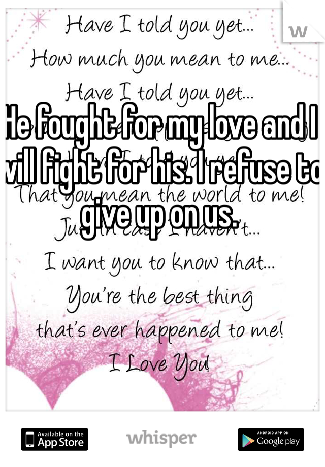 He fought for my love and I will fight for his. I refuse to give up on us.
