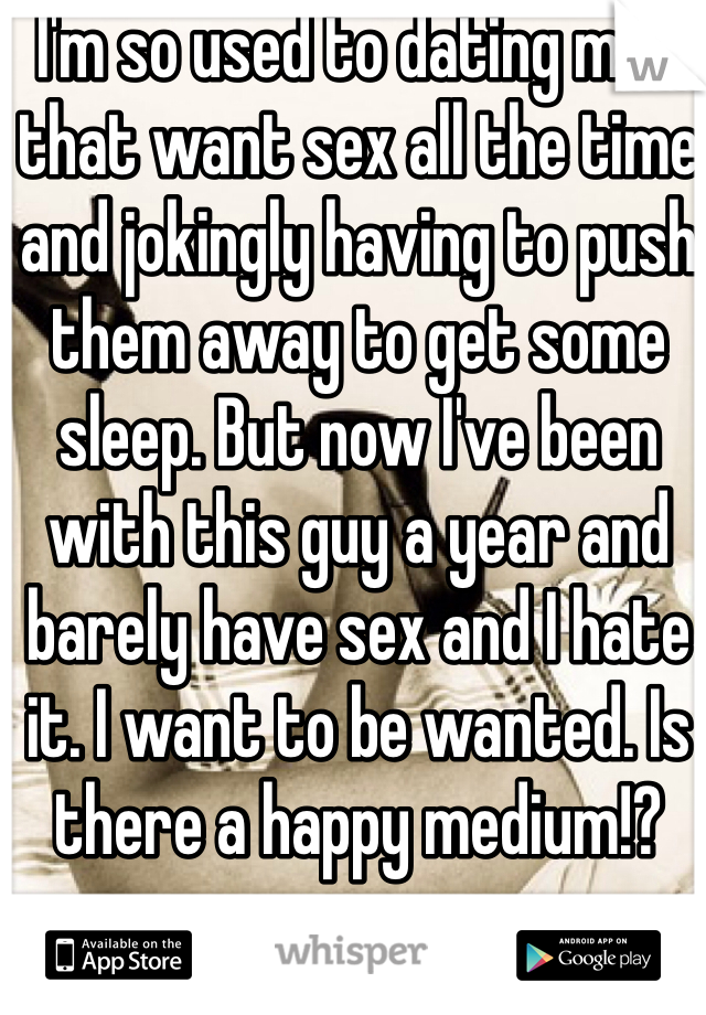 I'm so used to dating men that want sex all the time and jokingly having to push them away to get some sleep. But now I've been with this guy a year and barely have sex and I hate it. I want to be wanted. Is there a happy medium!?