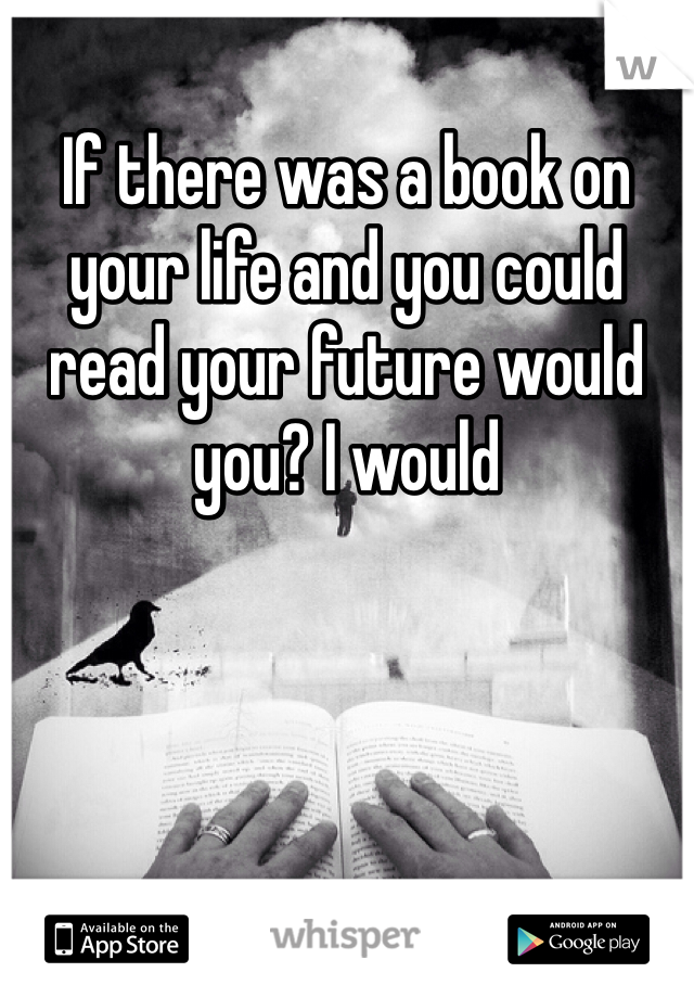 If there was a book on your life and you could read your future would you? I would