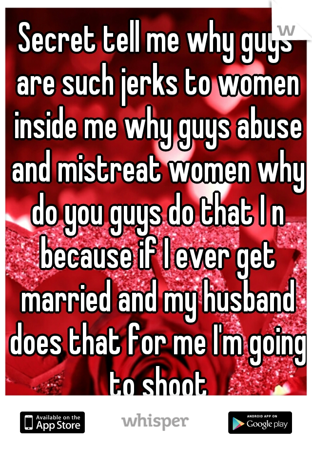 Secret tell me why guys are such jerks to women inside me why guys abuse and mistreat women why do you guys do that I n because if I ever get married and my husband does that for me I'm going to shoot