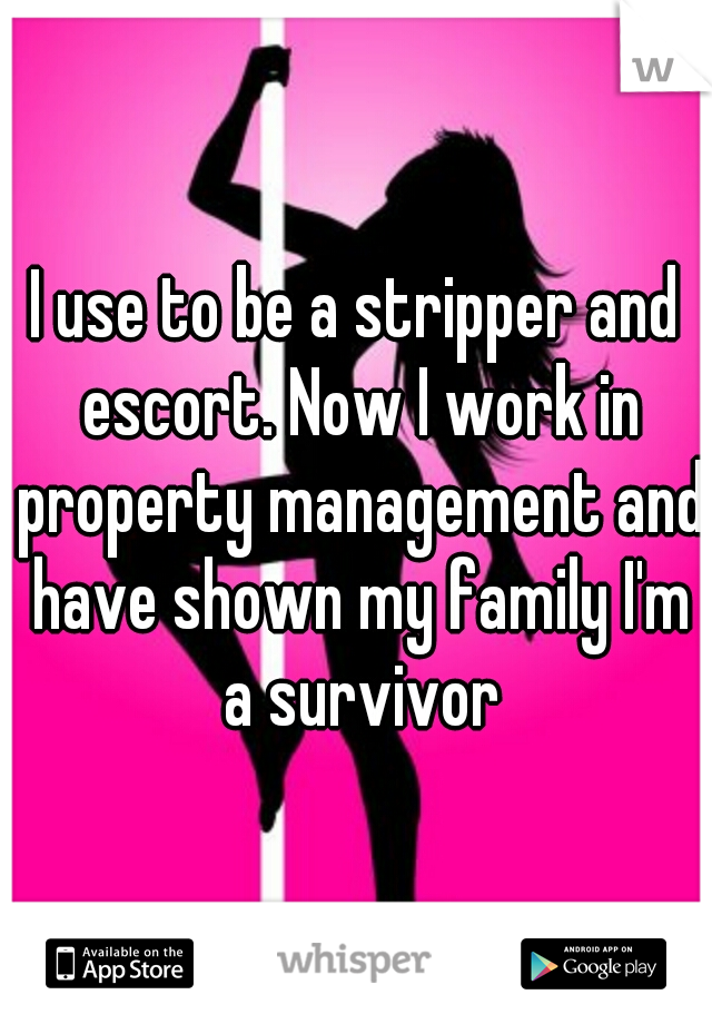 I use to be a stripper and escort. Now I work in property management and have shown my family I'm a survivor