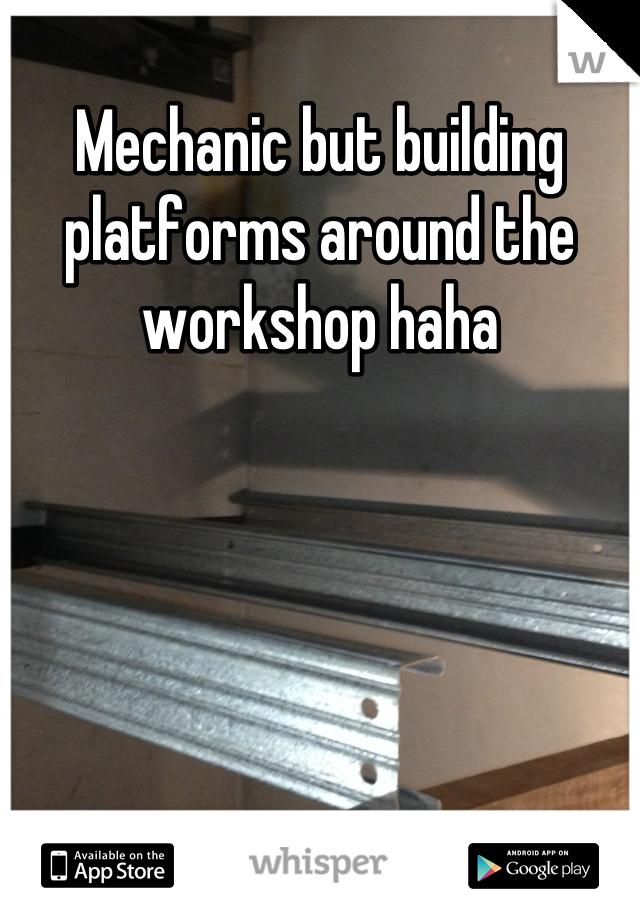 Mechanic but building platforms around the workshop haha