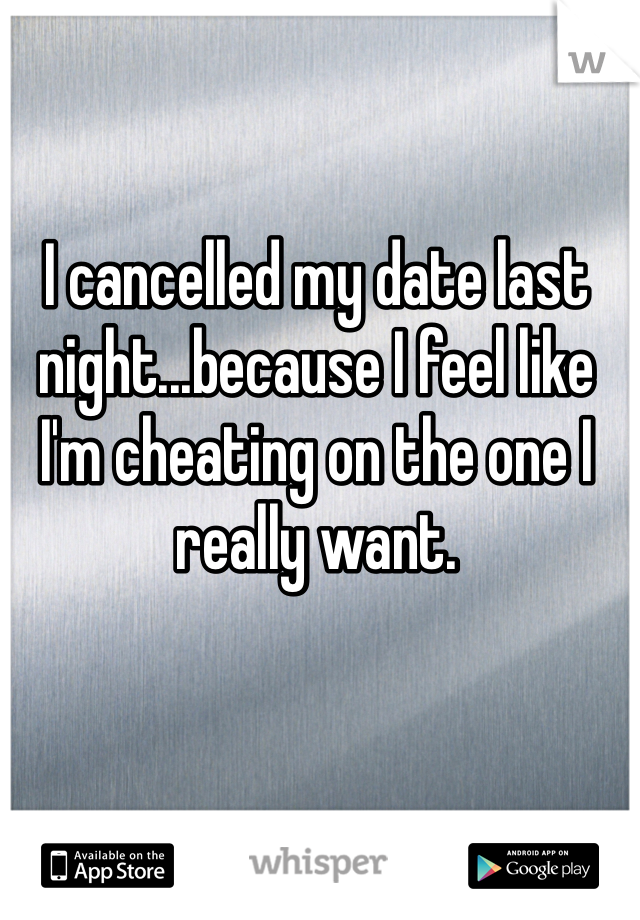 I cancelled my date last night...because I feel like I'm cheating on the one I really want.