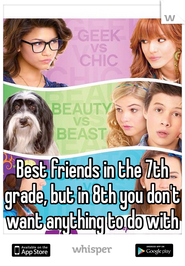 Best friends in the 7th grade, but in 8th you don't want anything to do with me.