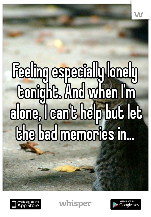 Feeling especially lonely tonight. And when I'm alone, I can't help but let the bad memories in...