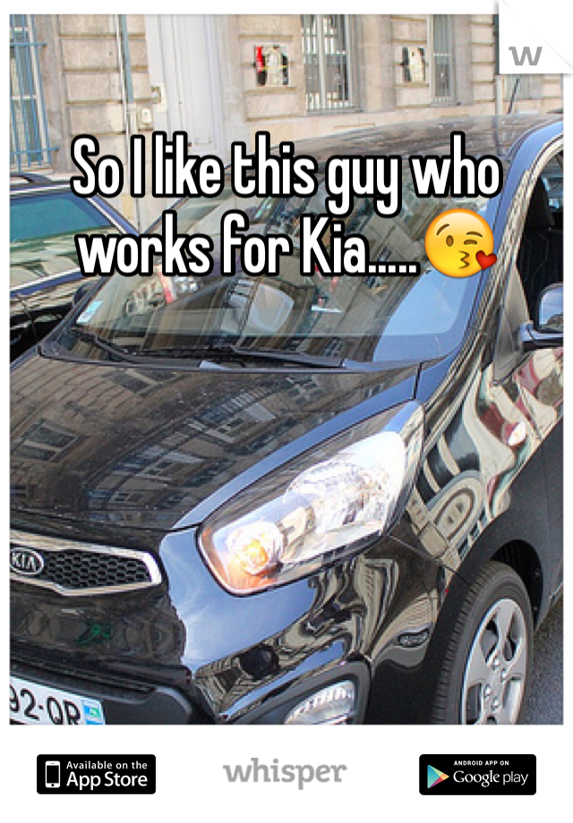So I like this guy who works for Kia.....😘