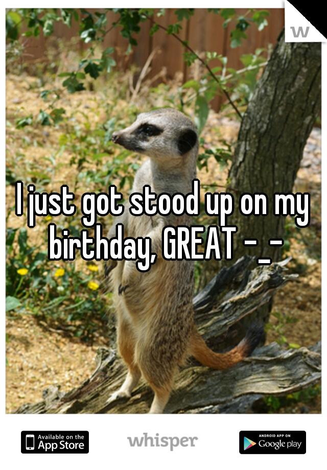 I just got stood up on my birthday, GREAT -_-