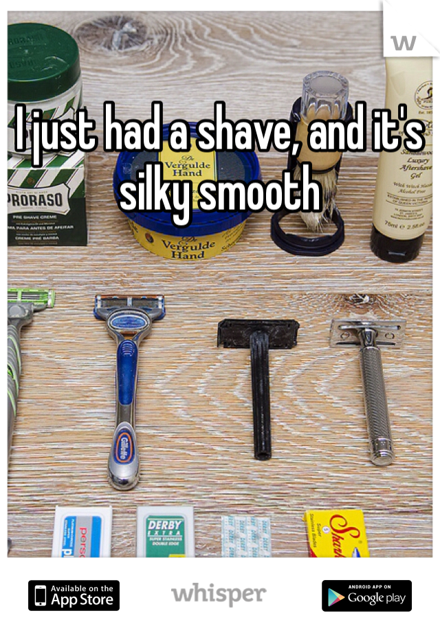 I just had a shave, and it's silky smooth