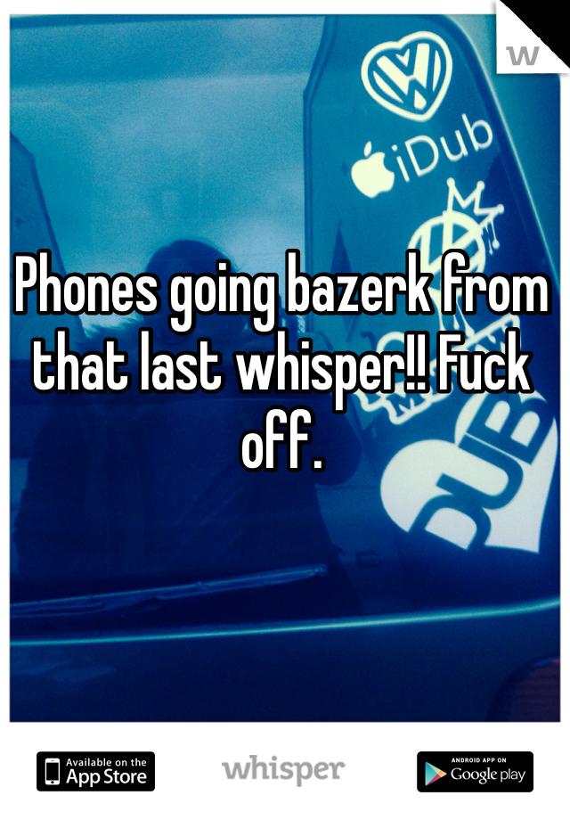 Phones going bazerk from that last whisper!! Fuck off.