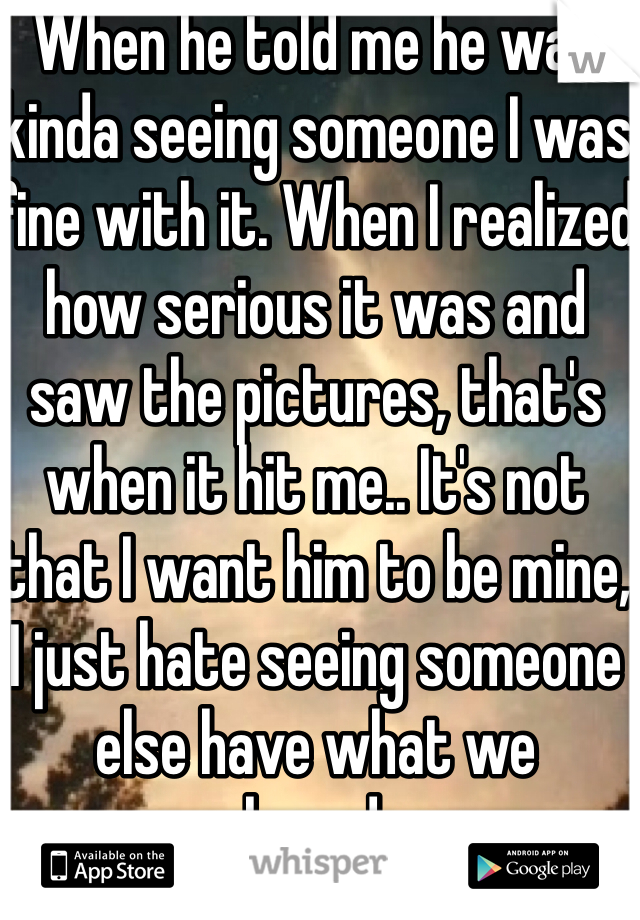 When he told me he was kinda seeing someone I was fine with it. When I realized how serious it was and saw the pictures, that's when it hit me.. It's not that I want him to be mine, I just hate seeing someone else have what we shared...