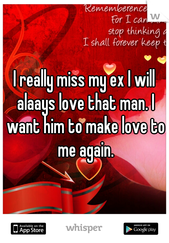 I really miss my ex I will alaays love that man. I want him to make love to me again.