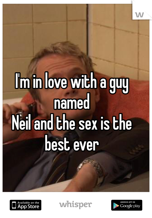 I'm in love with a guy named  Neil and the sex is the best ever