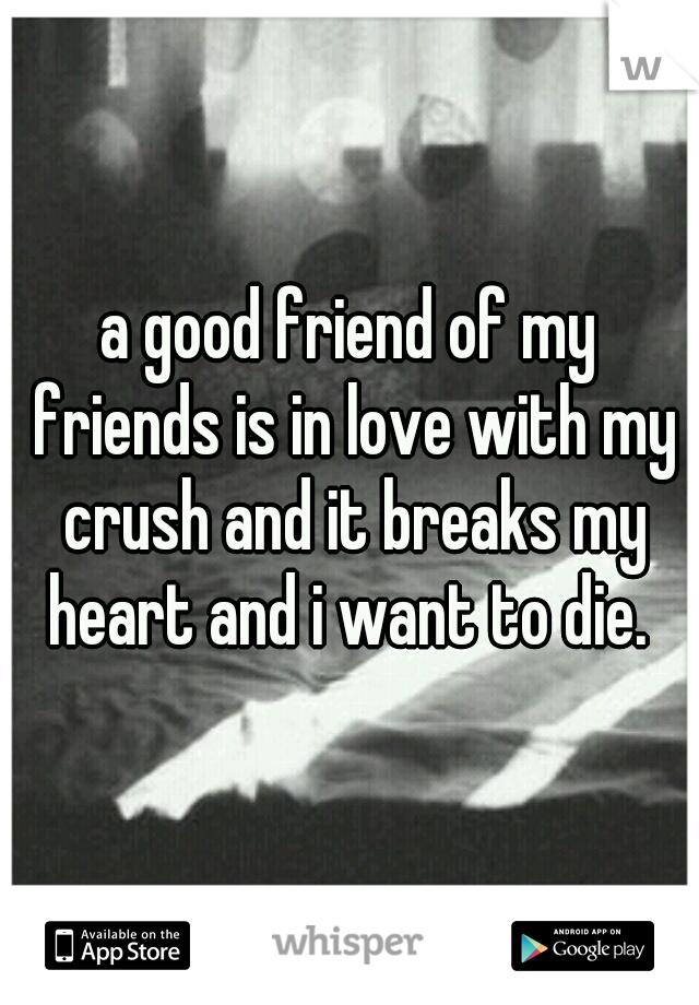 a good friend of my friends is in love with my crush and it breaks my heart and i want to die.