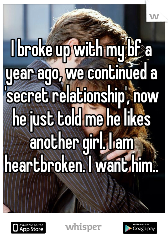 I broke up with my bf a year ago, we continued a 'secret relationship', now he just told me he likes another girl. I am heartbroken. I want him..