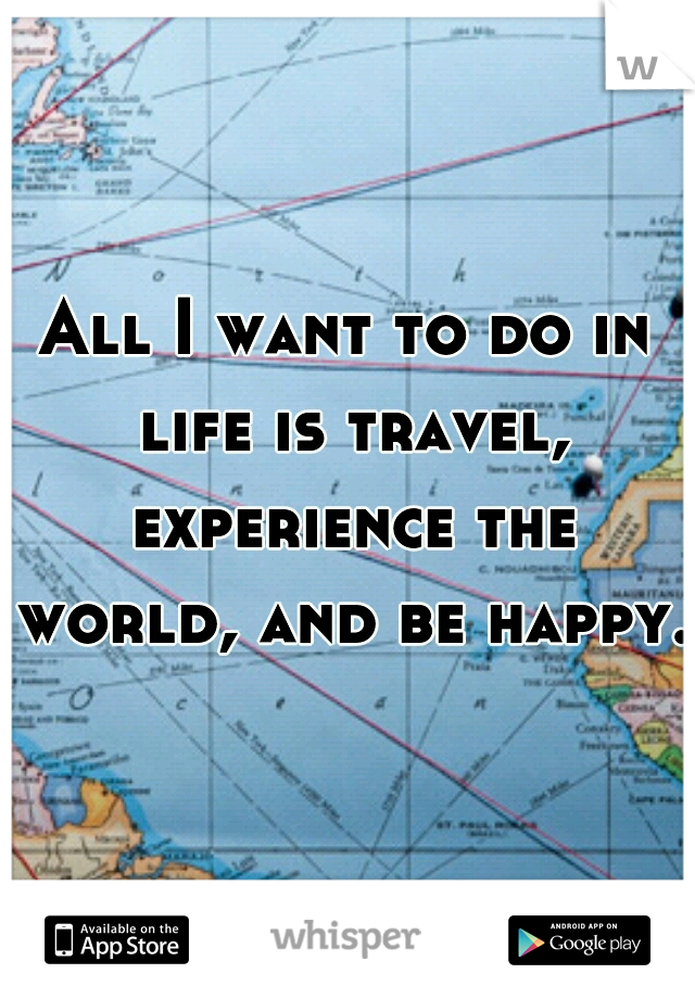 All I want to do in life is travel, experience the world, and be happy.