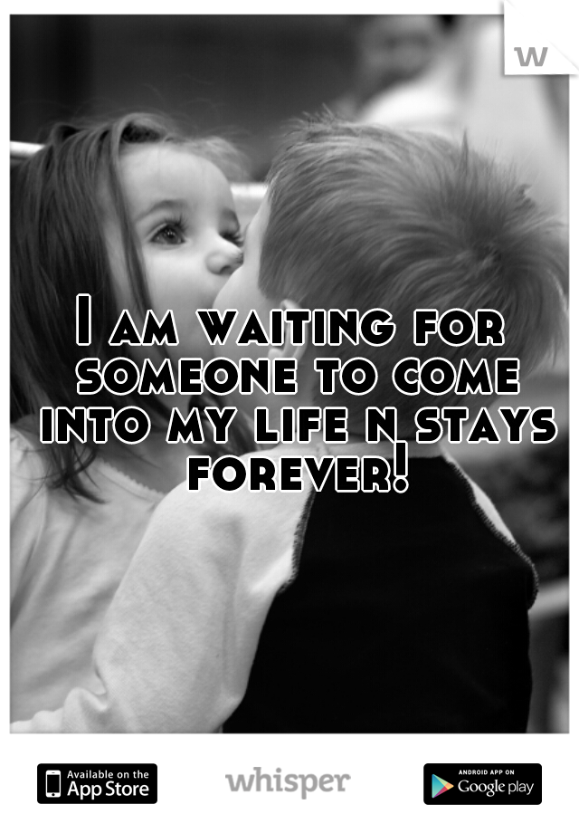 I am waiting for someone to come into my life n stays forever!