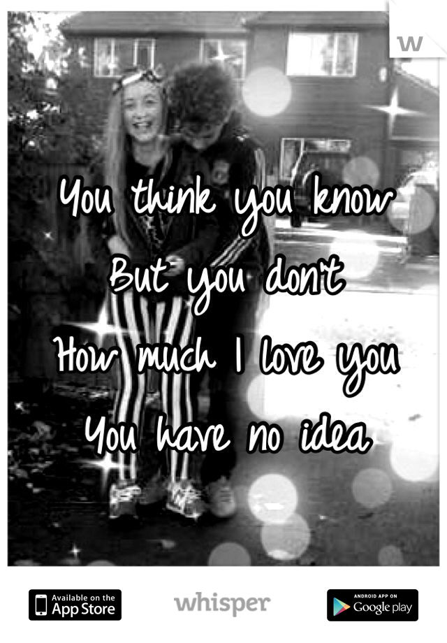You think you know But you don't  How much I love you  You have no idea