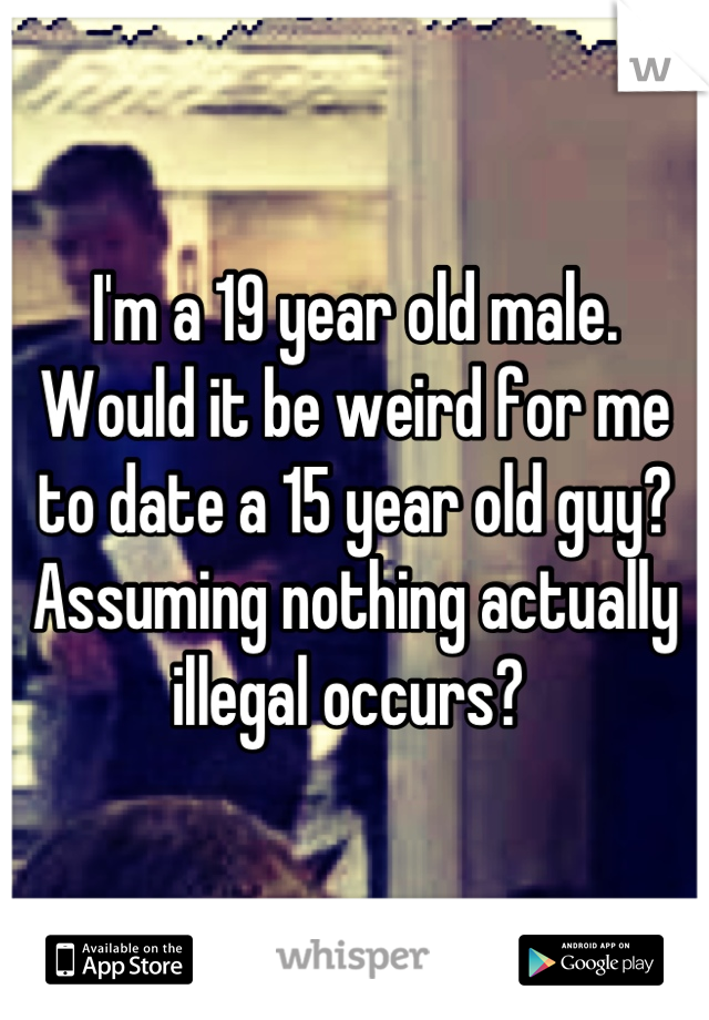 I'm a 19 year old male. Would it be weird for me to date a 15 year old guy? Assuming nothing actually illegal occurs?