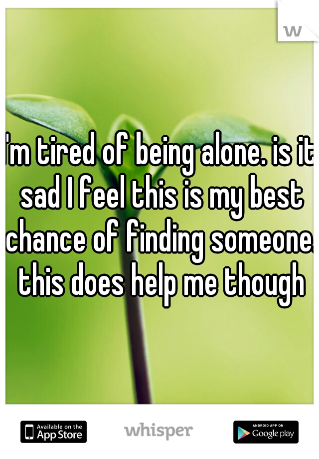 I'm tired of being alone. is it sad I feel this is my best chance of finding someone. this does help me though